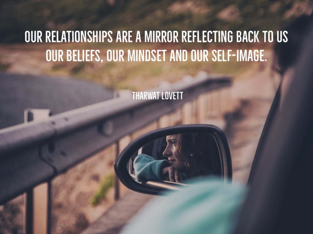 Quote from Tharwat Lovett, Life Coach: Our relationships are a mirror reflecting back to us our beliefs, our mindset and our self-image.